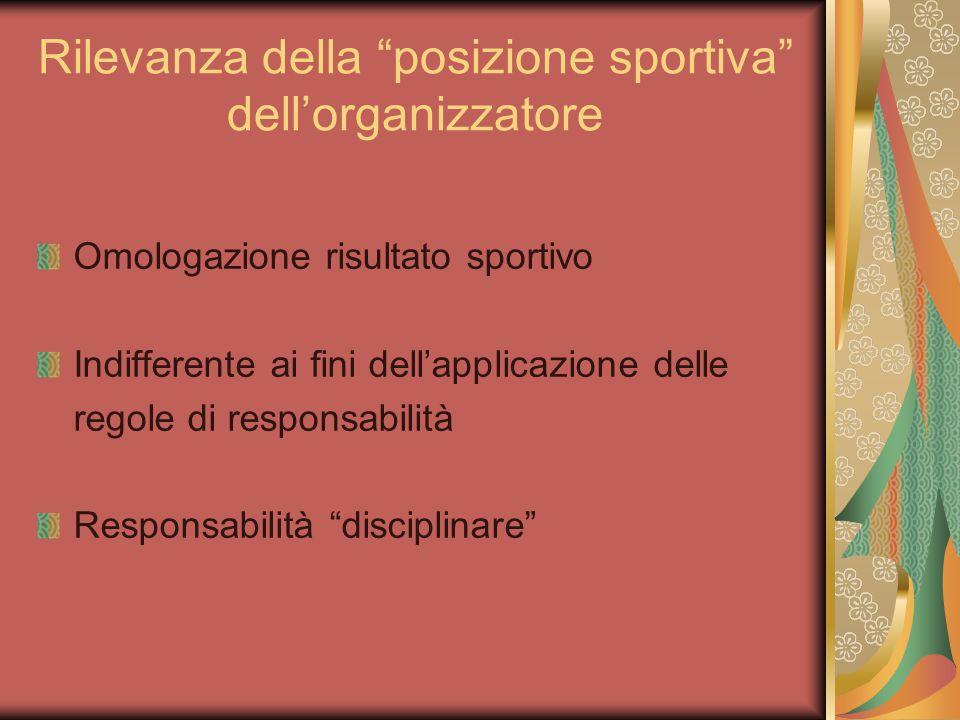 Rilevanza della posizione sportiva dell'organizzatore Omologazione risultato sportivo Indifferente ai fini dell'applicazione delle regole di responsabilità Responsabilità disciplinare