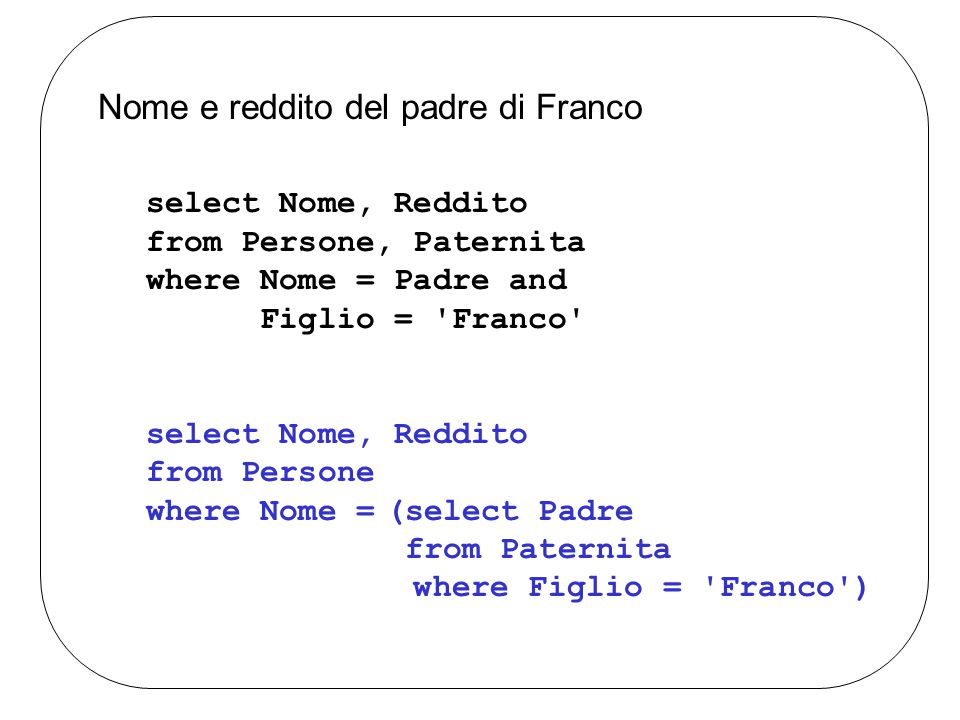 Nome e reddito del padre di Franco select Nome, Reddito from Persone, Paternita where Nome = Padre and Figlio = Franco select Nome, Reddito from Persone where Nome =(select Padre from Paternita where Figlio = Franco )