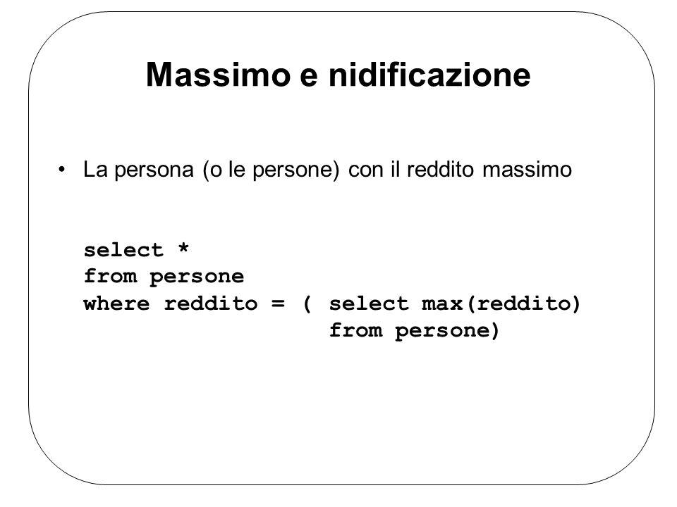 Massimo e nidificazione La persona (o le persone) con il reddito massimo select * from persone where reddito = (select max(reddito) from persone)