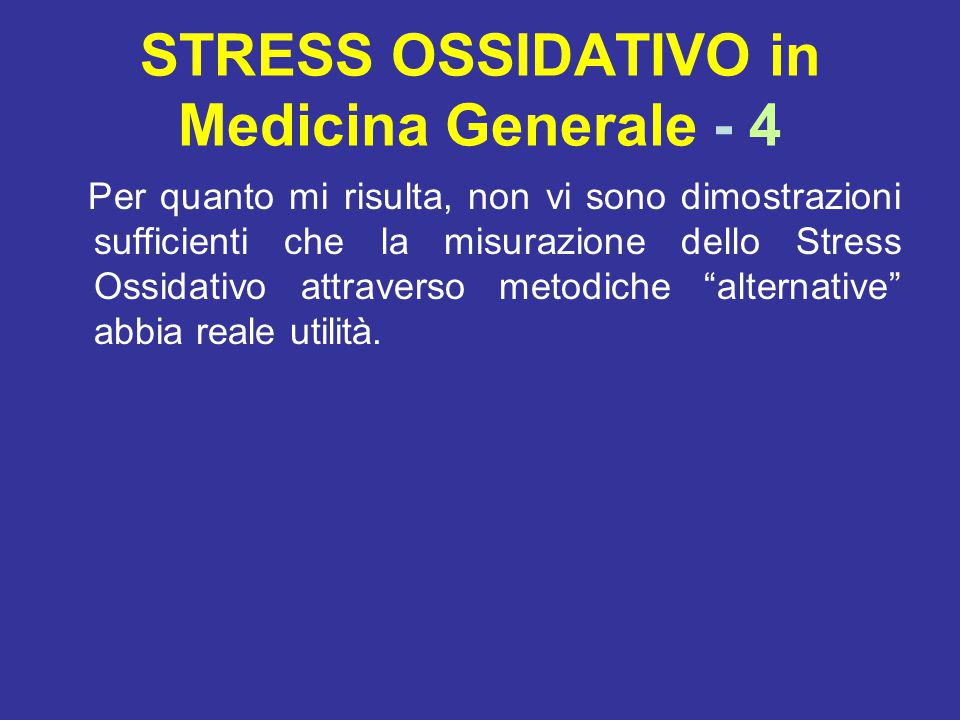 STRESS OSSIDATIVO in Medicina Generale - 4 Per quanto mi risulta, non vi sono dimostrazioni sufficienti che la misurazione dello Stress Ossidativo attraverso metodiche alternative abbia reale utilità.