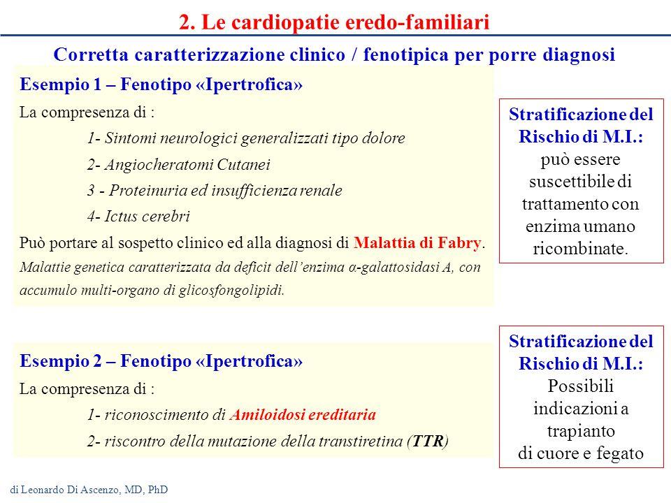 Cardiomiopatie ipertrofica ( familiare in oltre il 70 %, 12 geni)) dilatativa (familiare fino al 50 %, almeno 40 geni) aritmogena (familiare in oltre il50 %, 8 geni) restrittiva ventricolo sinistro non compatto Canalopatie sindrome di Brugada sindrome del QT lungo sindrome del QT corto sindrome catecolaminergica Blocco Atrio-Ventricolare familiare: progressiva fibrosi del fascio di His e della branche per mutazione del canale del sodio Prolasso Valvolare Mitralico (gene legato al cromosma X codifcante per la filamina A) Dissezione aortica Bicuspidia aortica Definizione ESC di Cardiomiopatia Eur Heart J 2008; 29: 270-276: malattie del miocardio nelle quali il muscolo cardiaco è strutturalmente e funzionalmente anormale, in assenza di condizioni patologiche quali la malattia coronarica aterosclerotica, l'ipertensione arteriosa, le valvulopatie o le cardiopatie congenite di grado sufficiente a causare le anomalie miocardiche osservate.