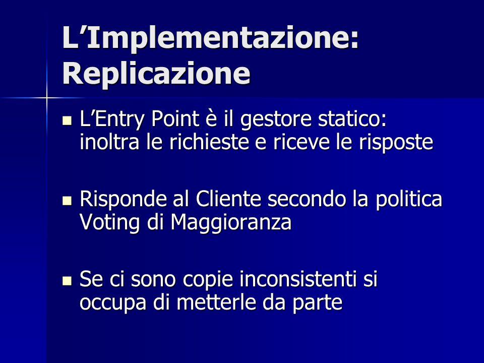 L'Implementazione: Replicazione L'Entry Point è il gestore statico: inoltra le richieste e riceve le risposte L'Entry Point è il gestore statico: inol