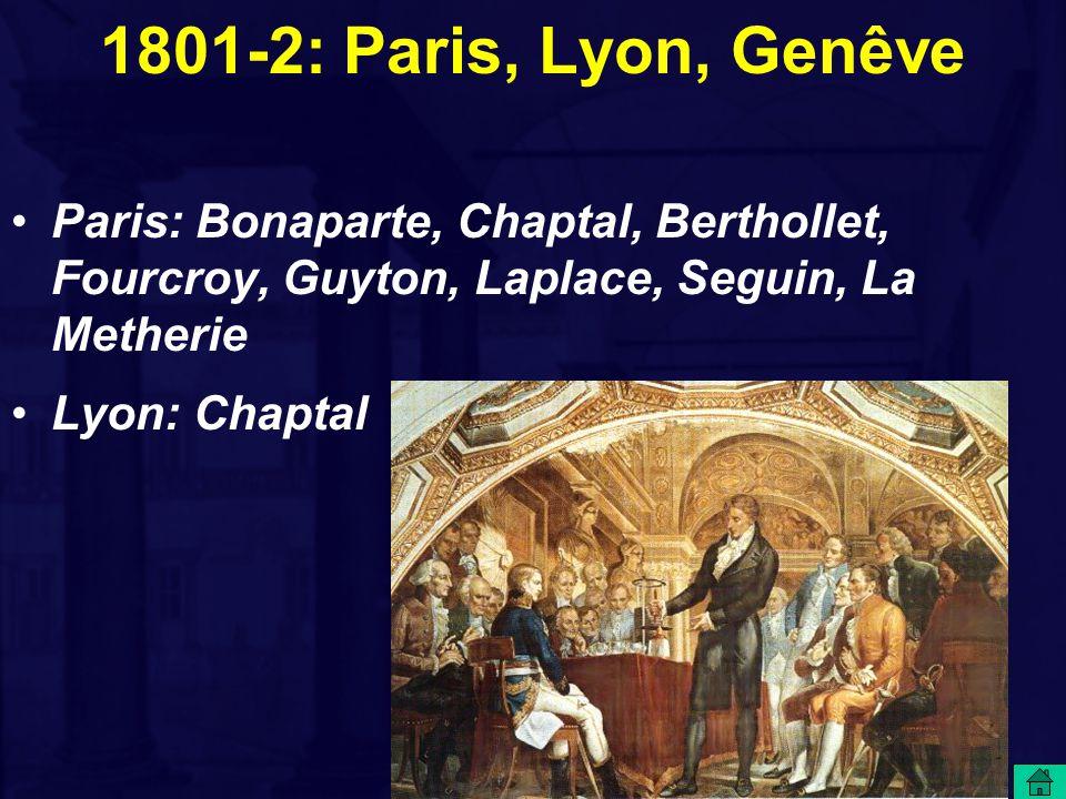 1801-2: Paris, Lyon, Genêve Paris: Bonaparte, Chaptal, Berthollet, Fourcroy, Guyton, Laplace, Seguin, La Metherie Lyon: Chaptal