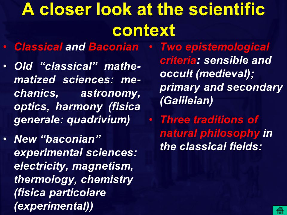 A closer look at the scientific context Classical and Baconian Old classical mathe- matized sciences: me- chanics, astronomy, optics, harmony (fisica generale: quadrivium) New baconian experimental sciences: electricity, magnetism, thermology, chemistry (fisica particolare (experimental)) Two epistemological criteria: sensible and occult (medieval); primary and secondary (Galileian) Three traditions of natural philosophy in the classical fields: