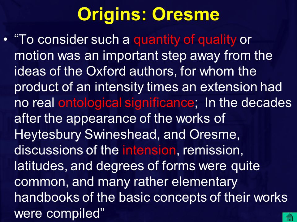 Origins: Oresme To consider such a quantity of quality or motion was an important step away from the ideas of the Oxford authors, for whom the product of an intensity times an extension had no real ontological significance; In the decades after the appearance of the works of Heytesbury Swineshead, and Oresme, discussions of the intension, remission, latitudes, and degrees of forms were quite common, and many rather elementary handbooks of the basic concepts of their works were compiled