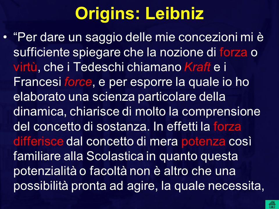 Origins: Leibniz Per dare un saggio delle mie concezioni mi è sufficiente spiegare che la nozione di forza o virtù, che i Tedeschi chiamano Kraft e i Francesi force, e per esporre la quale io ho elaborato una scienza particolare della dinamica, chiarisce di molto la comprensione del concetto di sostanza.