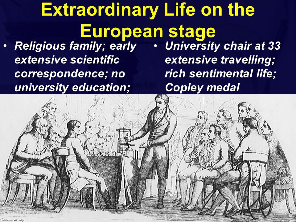 Extraordinary Life on the European stage Religious family; early extensive scientific correspondence; no university education; University chair at 33 extensive travelling; rich sentimental life; Copley medal
