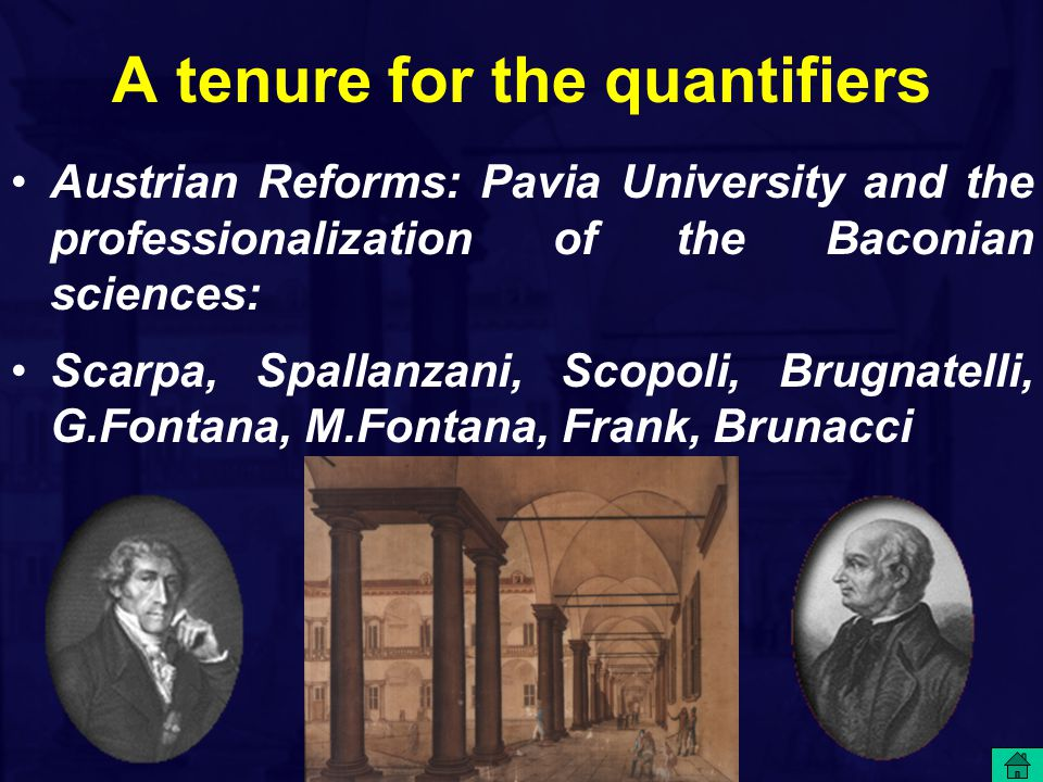 A tenure for the quantifiers Austrian Reforms: Pavia University and the professionalization of the Baconian sciences: Scarpa, Spallanzani, Scopoli, Brugnatelli, G.Fontana, M.Fontana, Frank, Brunacci