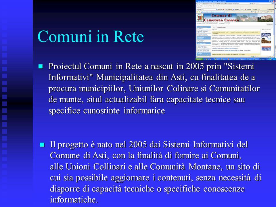 Comuni in Rete Proiectul Comuni in Rete a nascut in 2005 prin Sistemi Informativi Municipalitatea din Asti, cu finalitatea de a procura municipiilor, Uniunilor Colinare si Comunitatilor de munte, situl actualizabil fara capacitate tecnice sau specifice cunostinte informatice Proiectul Comuni in Rete a nascut in 2005 prin Sistemi Informativi Municipalitatea din Asti, cu finalitatea de a procura municipiilor, Uniunilor Colinare si Comunitatilor de munte, situl actualizabil fara capacitate tecnice sau specifice cunostinte informatice Il progetto è nato nel 2005 dai Sistemi Informativi del Comune di Asti, con la finalità di fornire ai Comuni, alle Unioni Collinari e alle Comunità Montane, un sito di cui sia possibile aggiornare i contenuti, senza necessità di disporre di capacità tecniche o specifiche conoscenze informatiche.