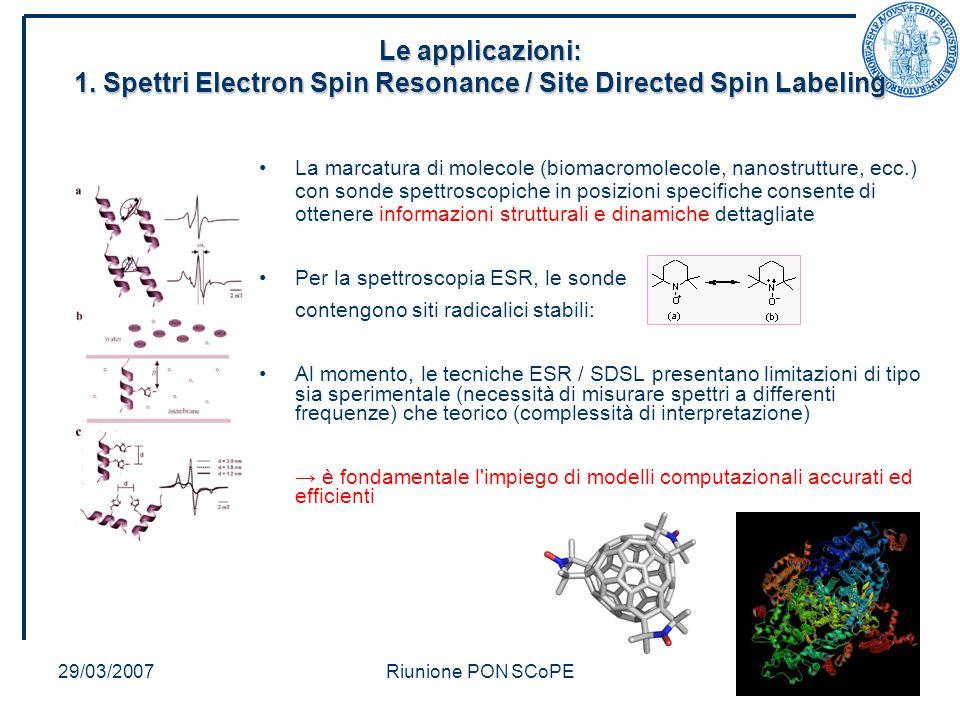 29/03/2007Riunione PON SCoPE La marcatura di molecole (biomacromolecole, nanostrutture, ecc.) con sonde spettroscopiche in posizioni specifiche consente di ottenere informazioni strutturali e dinamiche dettagliate Per la spettroscopia ESR, le sonde contengono siti radicalici stabili: Al momento, le tecniche ESR / SDSL presentano limitazioni di tipo sia sperimentale (necessità di misurare spettri a differenti frequenze) che teorico (complessità di interpretazione) → è fondamentale l impiego di modelli computazionali accurati ed efficienti Le applicazioni: 1.