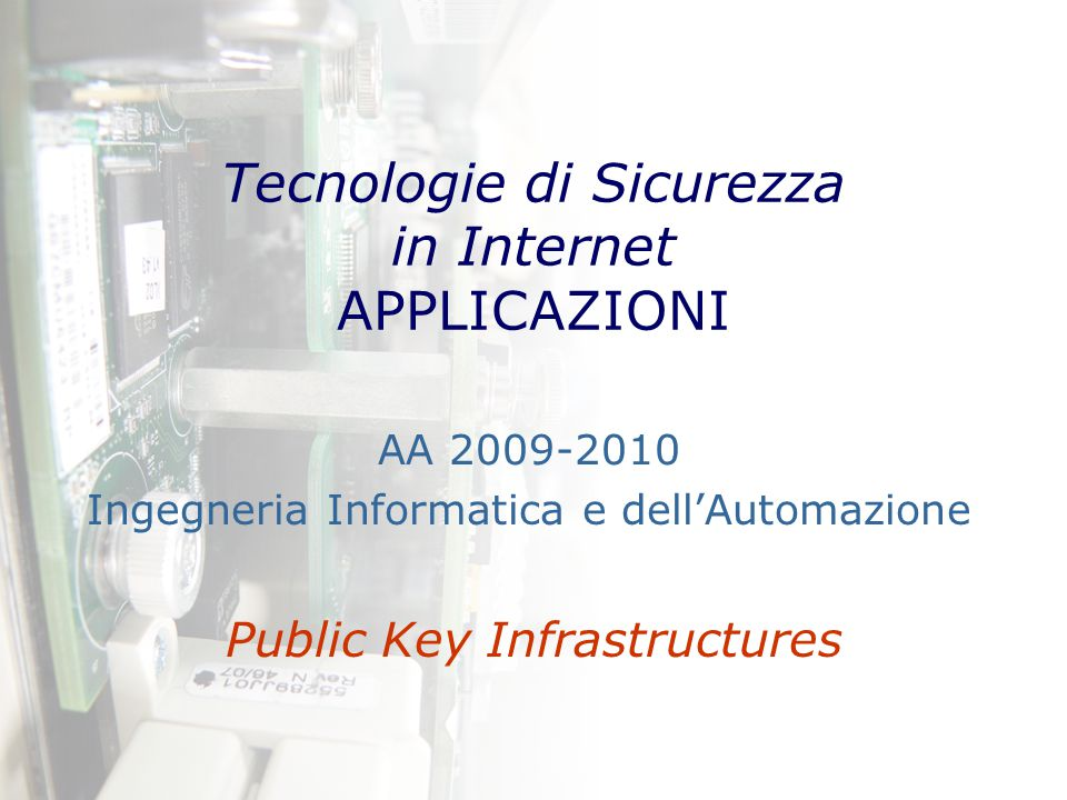 Tecnologie di Sicurezza in Internet: applicazioni – AA 2009-2010 – A80/2 PKI Definizione Infrastruttura composta dai sistemi necessari alla fornitura e alla fruizione di servizi di crittografia a chiave pubblica e firma digitale Scopo Le PKI sono utilizzate dalle organizzazioni per effettuare la gestione di chiavi e certificati digitali e il loro utilizzo per le varie applicazioni