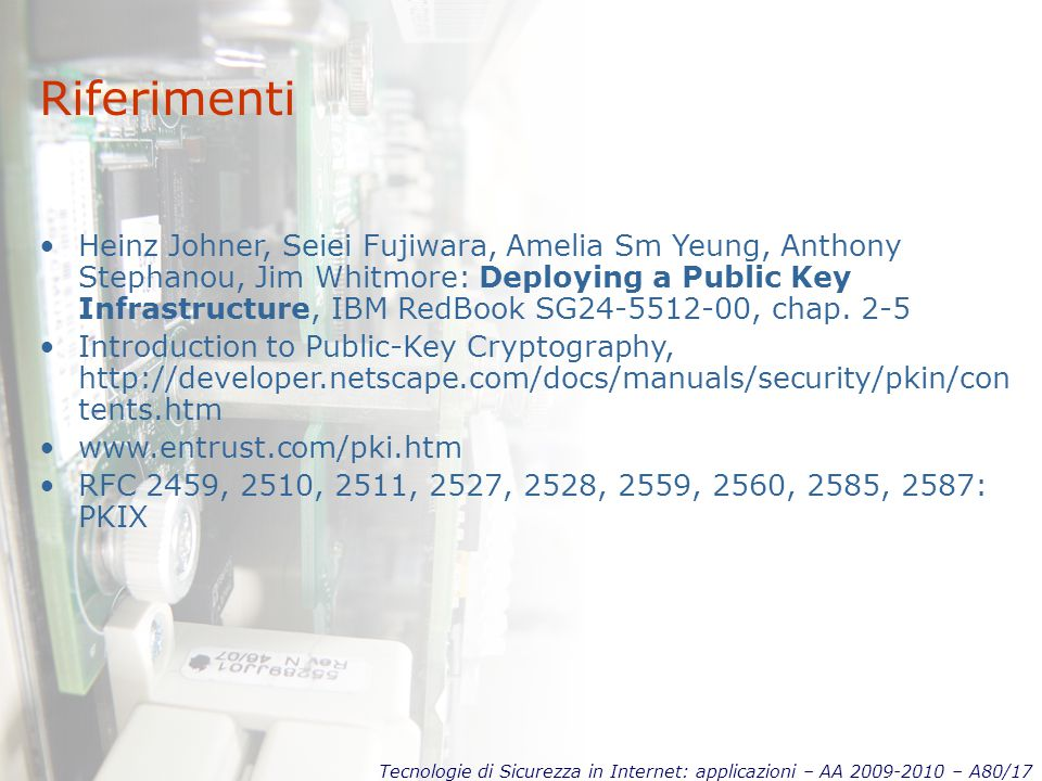 Tecnologie di Sicurezza in Internet: applicazioni – AA 2009-2010 – A80/17 Riferimenti Heinz Johner, Seiei Fujiwara, Amelia Sm Yeung, Anthony Stephanou, Jim Whitmore: Deploying a Public Key Infrastructure, IBM RedBook SG24-5512-00, chap.