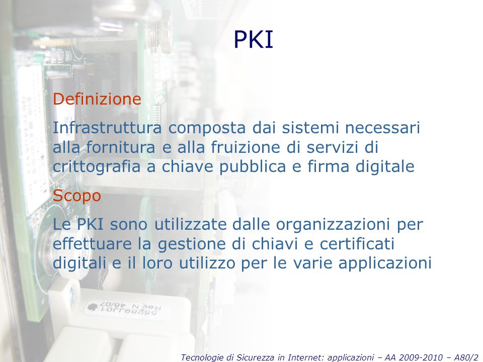 Tecnologie di Sicurezza in Internet: applicazioni – AA 2009-2010 – A80/3 PKI Requisiti principali Certificati digitali Certificate Repository Certificate revocation Key backup and recovery Support for non-repudiation Automatic update of key pairs and certs Integrated client-side software Trasparenza