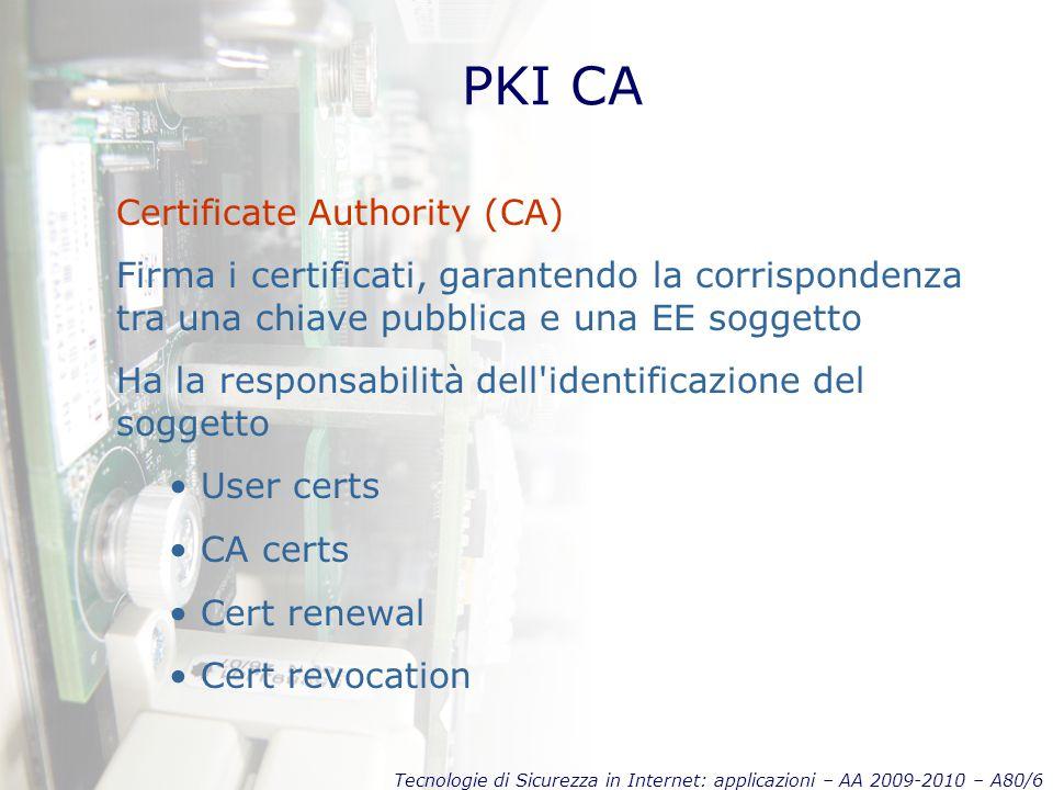 Tecnologie di Sicurezza in Internet: applicazioni – AA 2009-2010 – A80/6 PKI CA Certificate Authority (CA) Firma i certificati, garantendo la corrispondenza tra una chiave pubblica e una EE soggetto Ha la responsabilità dell identificazione del soggetto User certs CA certs Cert renewal Cert revocation
