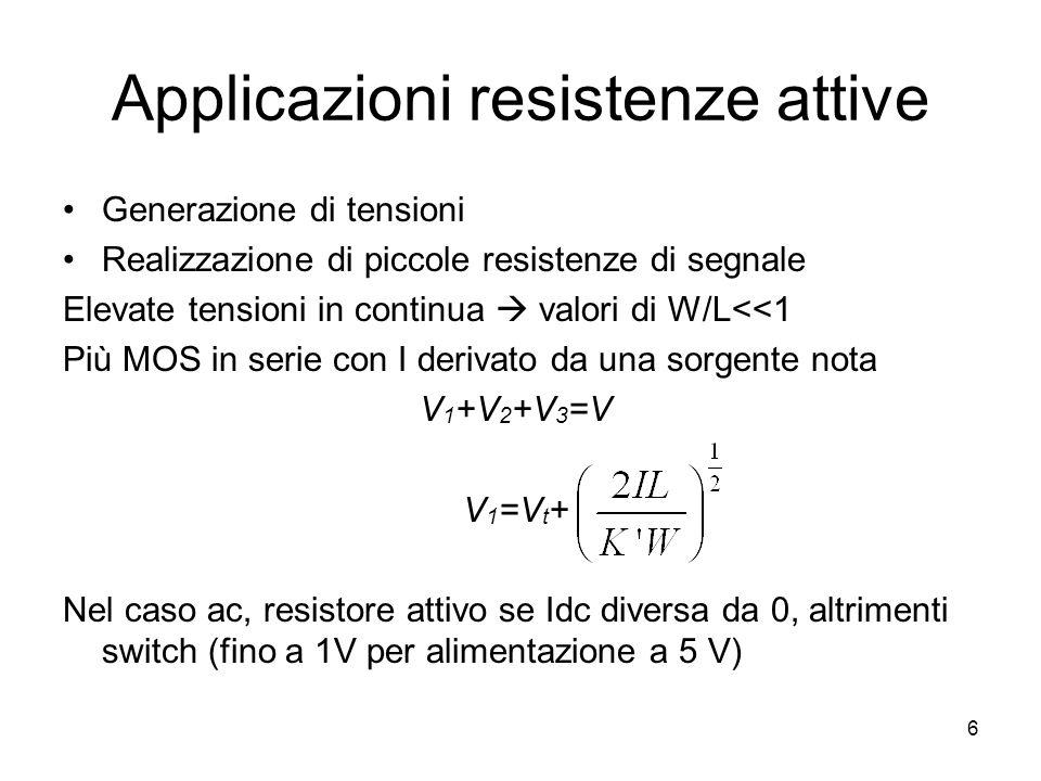 6 Applicazioni resistenze attive Generazione di tensioni Realizzazione di piccole resistenze di segnale Elevate tensioni in continua  valori di W/L<<1 Più MOS in serie con I derivato da una sorgente nota V 1 +V 2 +V 3 =V V 1 =V t + Nel caso ac, resistore attivo se Idc diversa da 0, altrimenti switch (fino a 1V per alimentazione a 5 V)