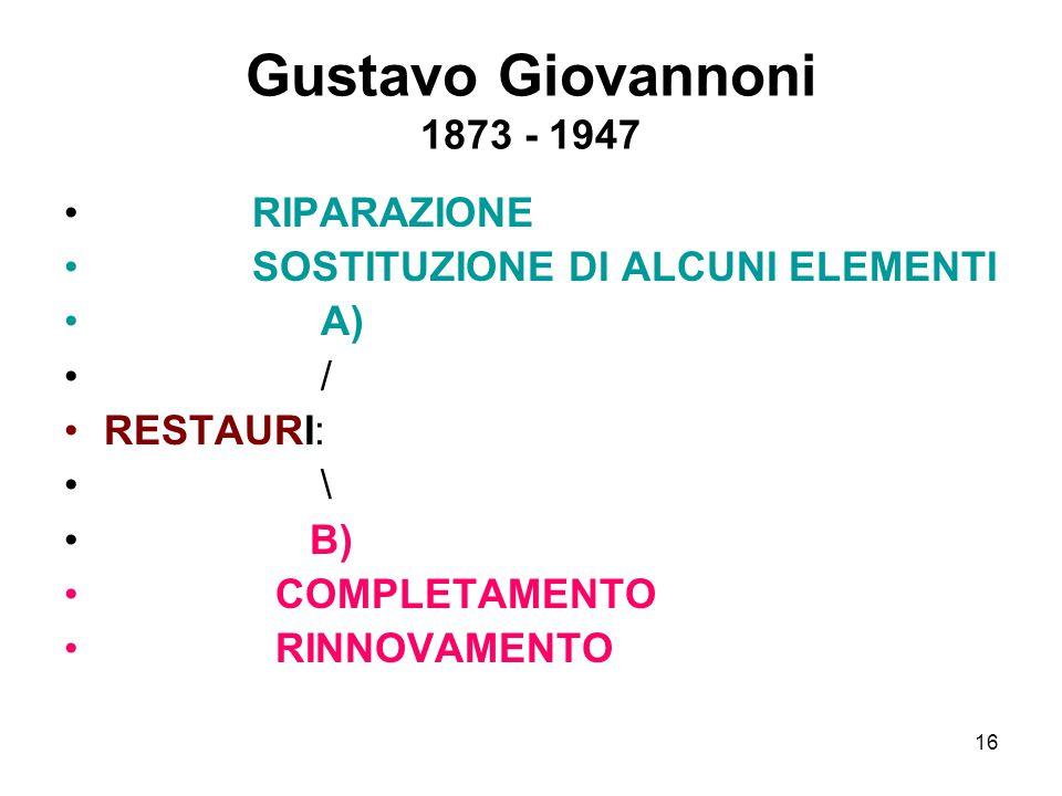 16 Gustavo Giovannoni 1873 - 1947 RIPARAZIONE SOSTITUZIONE DI ALCUNI ELEMENTI A) / RESTAURI: \ B) COMPLETAMENTO RINNOVAMENTO