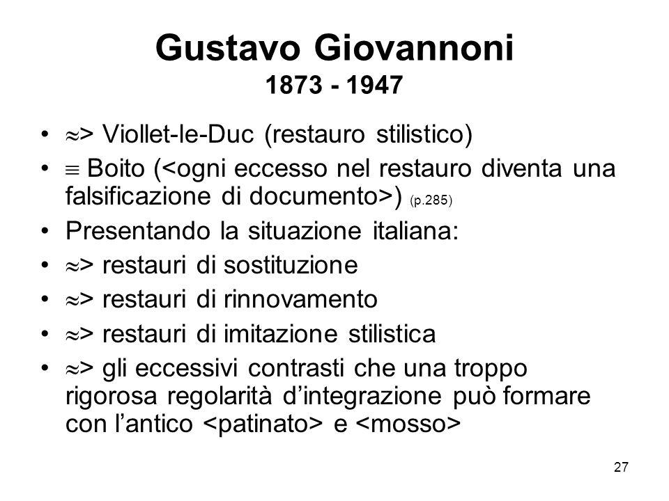 27 Gustavo Giovannoni 1873 - 1947  > Viollet-le-Duc (restauro stilistico)  Boito ( ) (p.285) Presentando la situazione italiana:  > restauri di sos