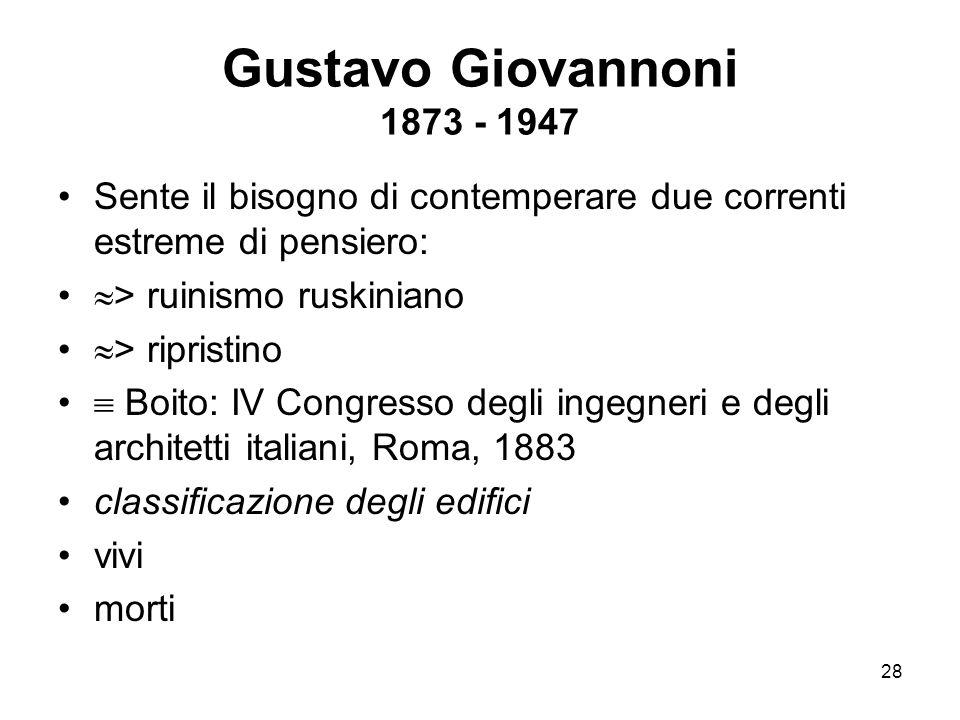 28 Gustavo Giovannoni 1873 - 1947 Sente il bisogno di contemperare due correnti estreme di pensiero:  > ruinismo ruskiniano  > ripristino  Boito: I