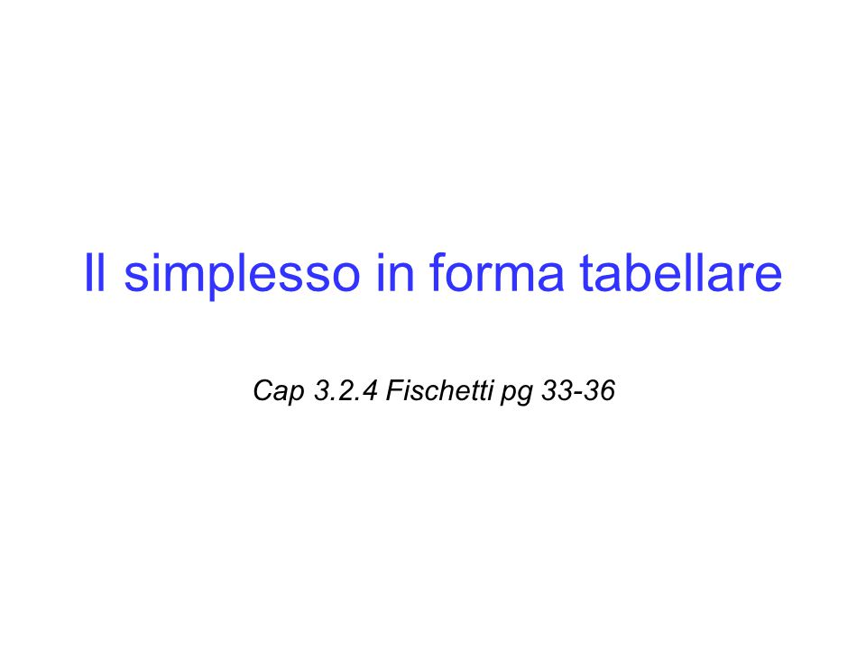 Il metodo del tableau E' d'uso presentare l'algoritmo del simplesso come una sequenza di operazioni algebriche su una tabella che riporta la matrice dei vincoli, il vettore b e, come riga aggiuntiva, il vettore dei costi ridotti e il valore della funzione obiettivo nella soluzione corrente Formato di riferimento forma standard Min cx: Ax=b, x  0