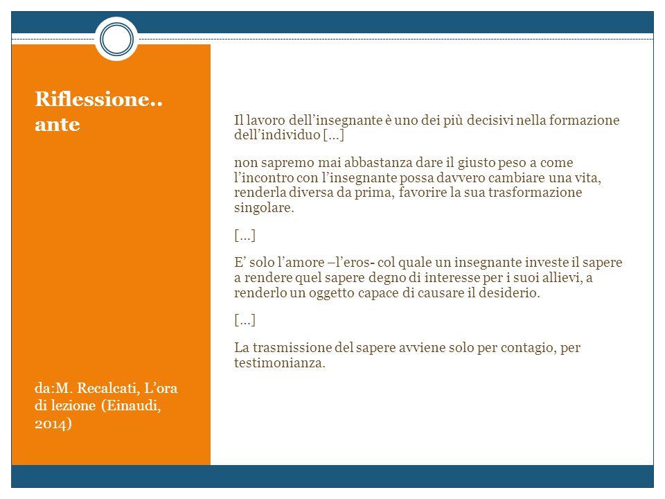 Riflessione.. ante da:M. Recalcati, L'ora di lezione (Einaudi, 2014) Il lavoro dell'insegnante è uno dei più decisivi nella formazione dell'individuo