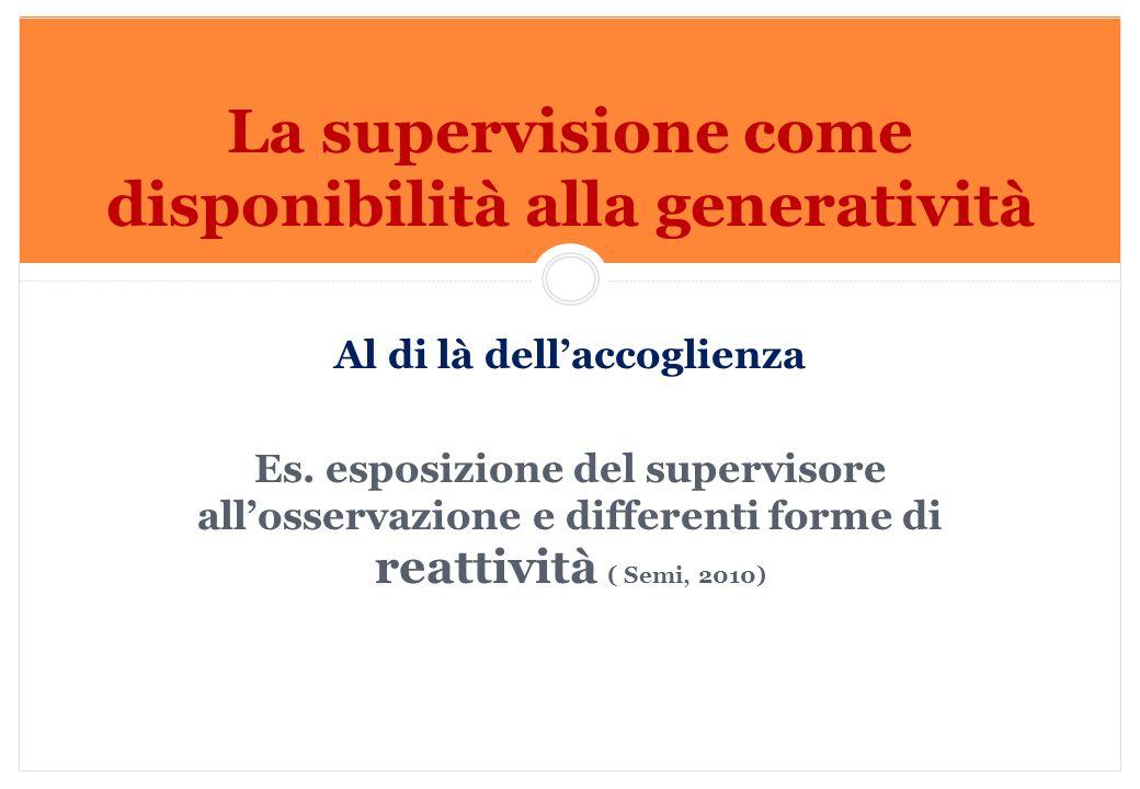 Marilena DELLAVALLE - Università di Torino-2014 Al di là dell'accoglienza Es. esposizione del supervisore all'osservazione e differenti forme di reatt