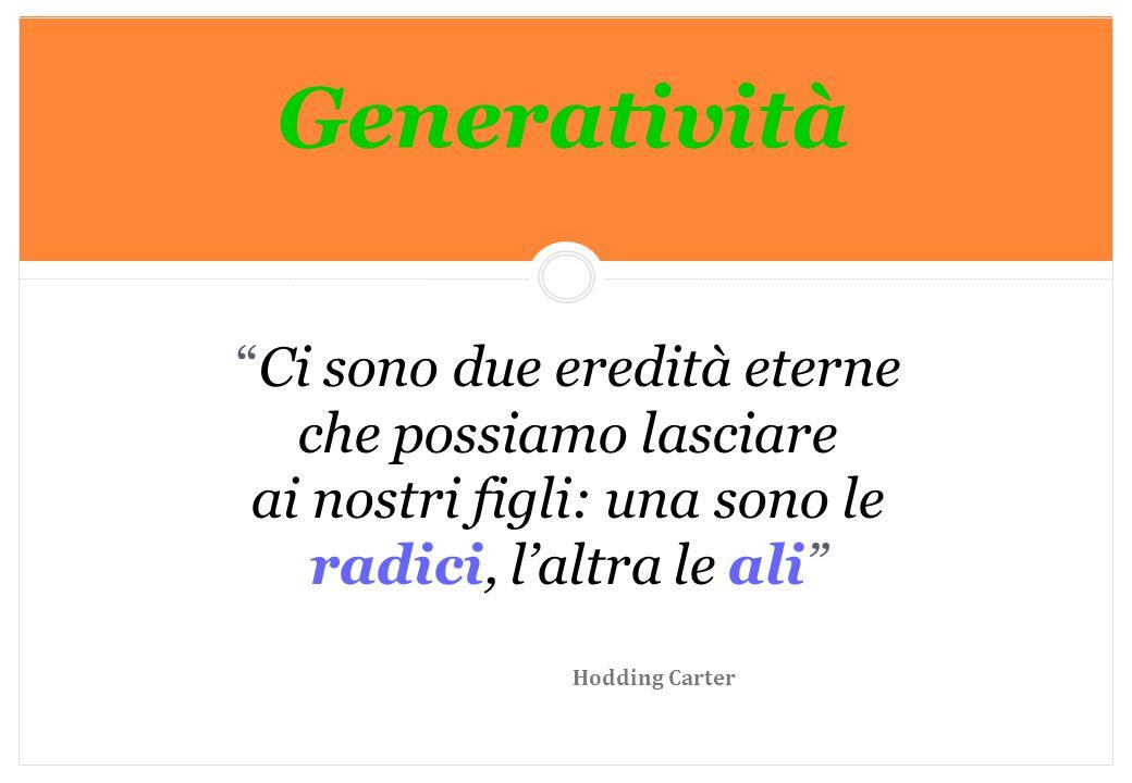 """Marilena DELLAVALLE - Università di Torino-2014 Generatività """"Ci sono due eredità eterne che possiamo lasciare ai nostri figli: una sono le radici, l'"""