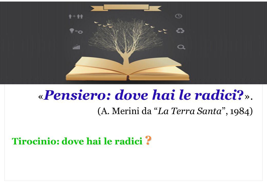 """Marilena DELLAVALLE - Università di Torino-2014 « Pensiero: dove hai le radici? ». (A. Merini da """"La Terra Santa"""", 1984) ? Tirocinio: dove hai le radi"""