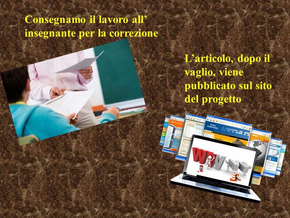 Consegnamo il lavoro all' insegnante per la correzione L'articolo, dopo il vaglio, viene pubblicato sul sito del progetto