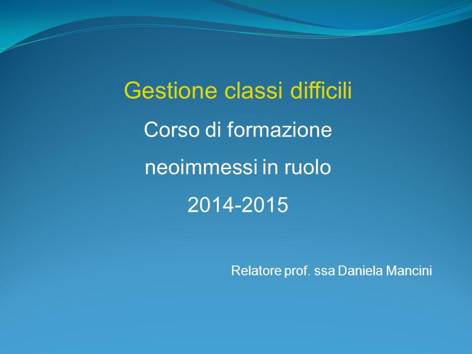 Gestione classi difficili Corso di formazione neoimmessi in ruolo 2014-2015 Relatore prof. ssa Daniela Mancini