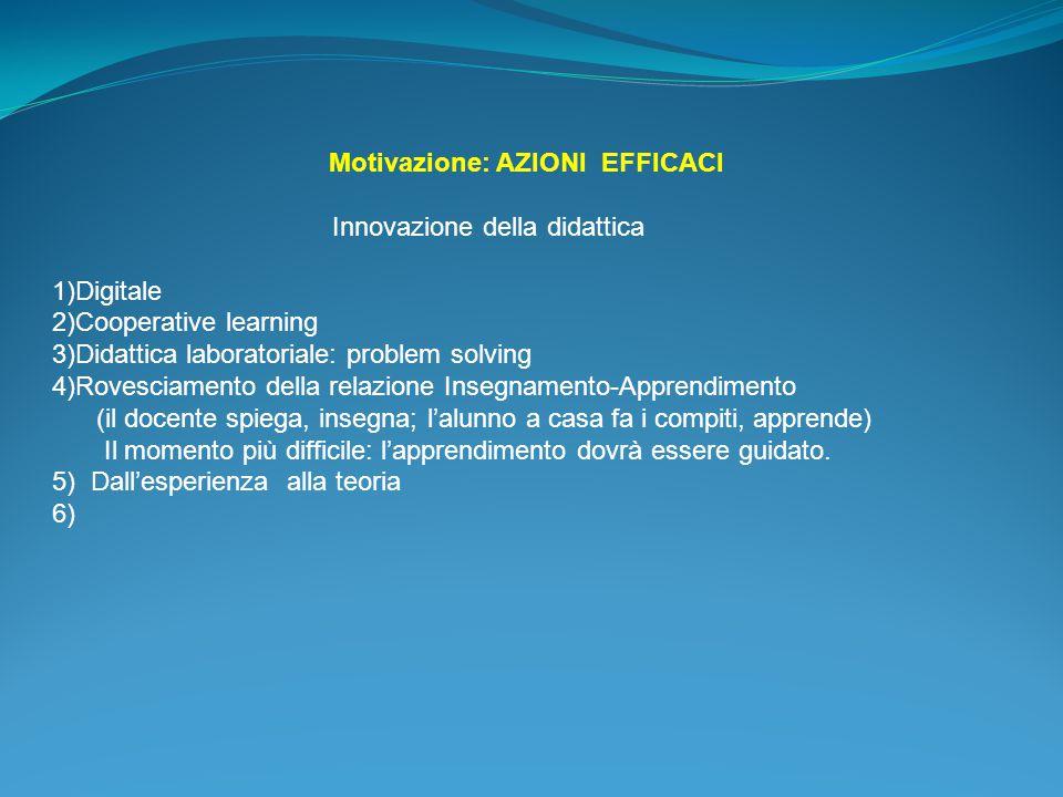 Motivazione: AZIONI EFFICACI Innovazione della didattica 1)Digitale 2)Cooperative learning 3)Didattica laboratoriale: problem solving 4)Rovesciamento