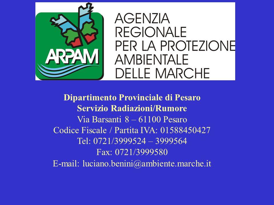 Dipartimento Provinciale di Pesaro Servizio Radiazioni/Rumore Via Barsanti 8 – 61100 Pesaro Codice Fiscale / Partita IVA: 01588450427 Tel: 0721/3999524 – 3999564 Fax: 0721/3999580 E-mail: luciano.benini@ambiente.marche.it