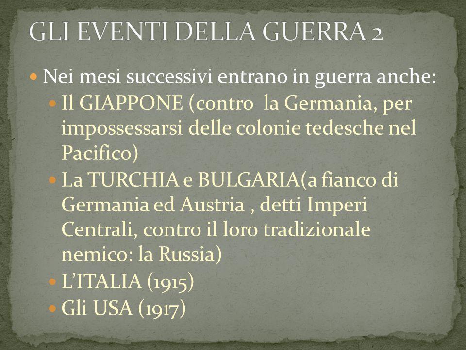 Nei mesi successivi entrano in guerra anche: Il GIAPPONE (contro la Germania, per impossessarsi delle colonie tedesche nel Pacifico) La TURCHIA e BULGARIA(a fianco di Germania ed Austria, detti Imperi Centrali, contro il loro tradizionale nemico: la Russia) L'ITALIA (1915) Gli USA (1917)