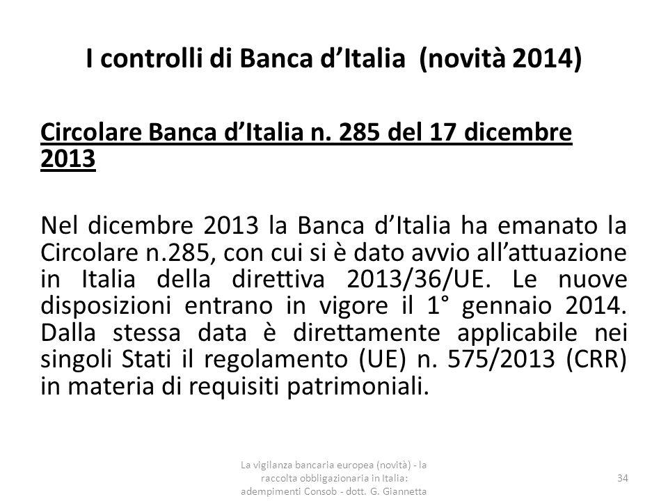 I controlli di Banca d'Italia (2014)  assorbire shock derivanti da tensioni finanziarie ed economiche;  migliorare la gestione del rischio e la governance;  rafforzare la trasparenza e l informativa delle banche;  recepire in Italia le disposizioni della direttiva 2013/36/UE attraverso disposizioni secondarie di competenza della Banca d Italia;  recepire le norme necessarie a dare applicazione al CRR;  Recepire le disposizioni che, seppur non armonizzate a livello europeo, sono necessarie per allineare il sistema regolamentare italiano alle migliori prassi e ai requisiti stabiliti dagli organismi internazionali, tra cui i Core principles del Comitato di Basilea.