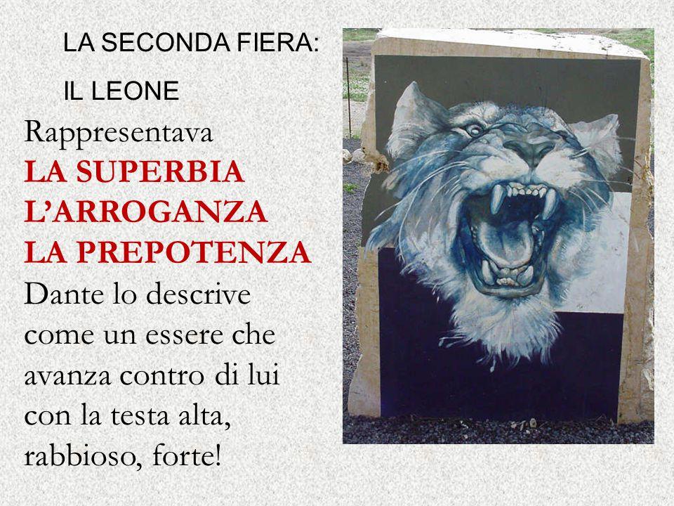 LA SECONDA FIERA: IL LEONE Rappresentava LA SUPERBIA L'ARROGANZA LA PREPOTENZA Dante lo descrive come un essere che avanza contro di lui con la testa alta, rabbioso, forte!