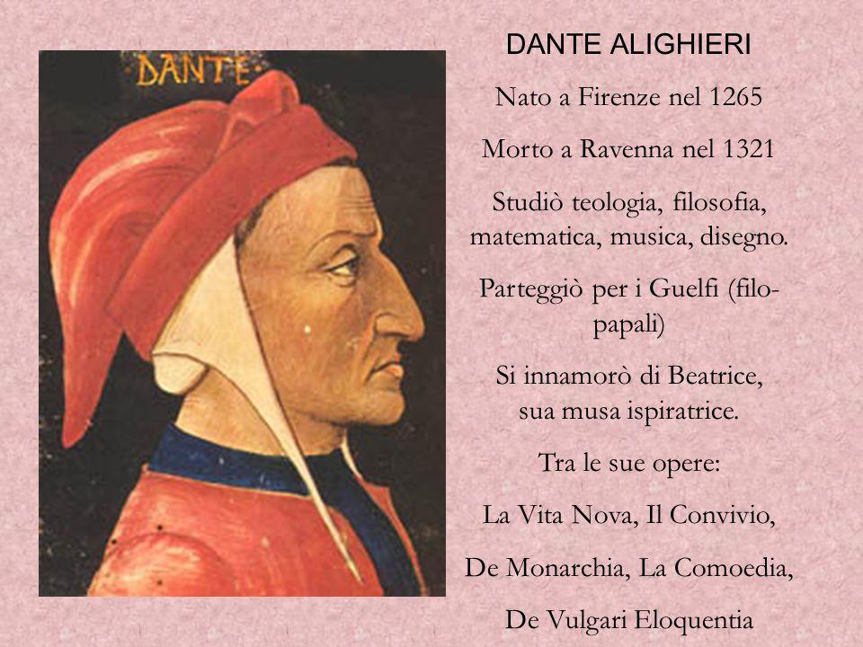 DANTE ALIGHIERI Nato a Firenze nel 1265 Morto a Ravenna nel 1321 Studiò teologia, filosofia, matematica, musica, disegno.