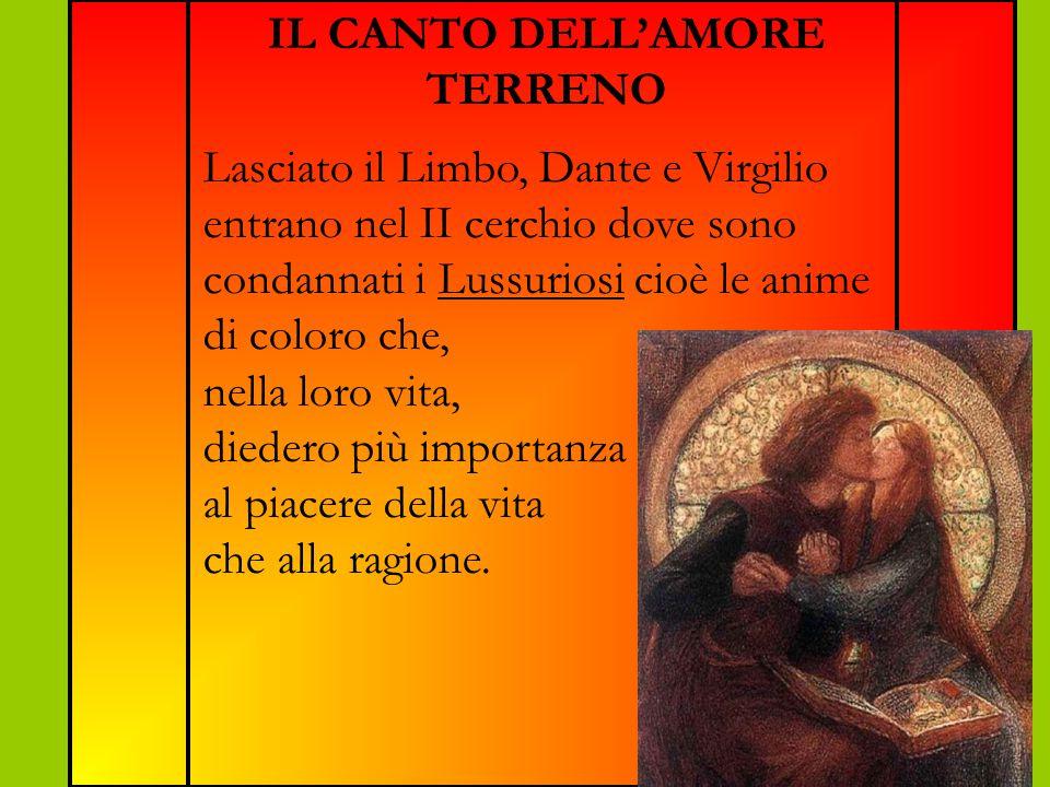 IL CANTO DELL'AMORE TERRENO Lasciato il Limbo, Dante e Virgilio entrano nel II cerchio dove sono condannati i Lussuriosi cioè le anime di coloro che, nella loro vita, diedero più importanza al piacere della vita che alla ragione.