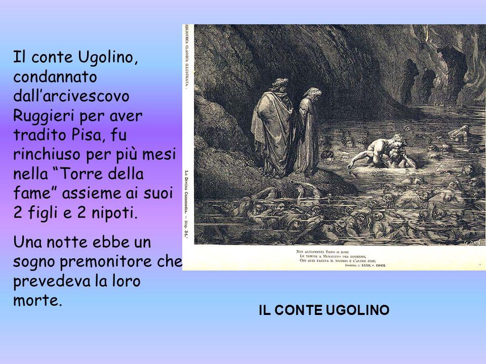 IL CONTE UGOLINO Il conte Ugolino, condannato dall'arcivescovo Ruggieri per aver tradito Pisa, fu rinchiuso per più mesi nella Torre della fame assieme ai suoi 2 figli e 2 nipoti.