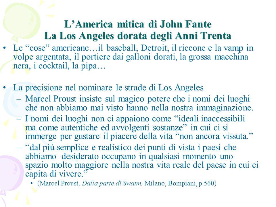 L'America mitica di John Fante La Los Angeles dorata degli Anni Trenta Le cose americane…il baseball, Detroit, il riccone e la vamp in volpe argentata, il portiere dai galloni dorati, la grossa macchina nera, i cocktail, la pipa… La precisione nel nominare le strade di Los Angeles –Marcel Proust insiste sul magico potere che i nomi dei luoghi che non abbiamo mai visto hanno nella nostra immaginazione.