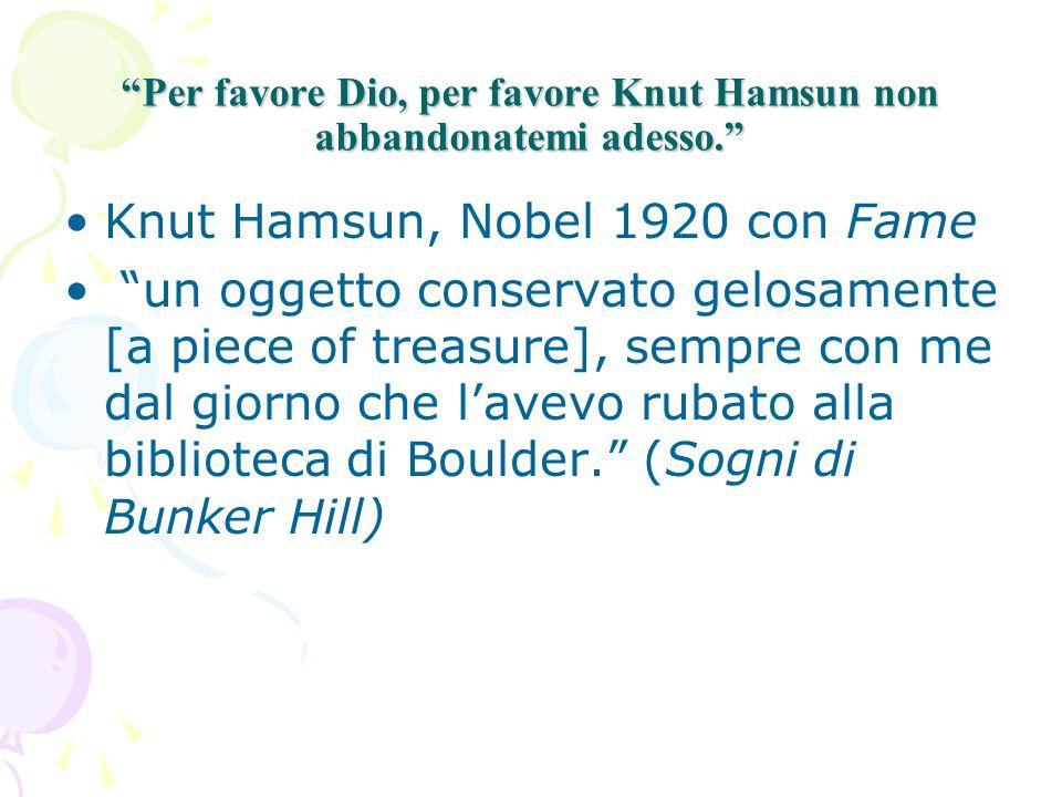 Per favore Dio, per favore Knut Hamsun non abbandonatemi adesso. Knut Hamsun, Nobel 1920 con Fame un oggetto conservato gelosamente [a piece of treasure], sempre con me dal giorno che l'avevo rubato alla biblioteca di Boulder. (Sogni di Bunker Hill)