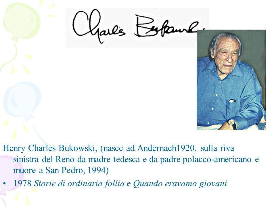 Henry Charles Bukowski, (nasce ad Andernach1920, sulla riva sinistra del Reno da madre tedesca e da padre polacco-americano e muore a San Pedro, 1994) 1978 Storie di ordinaria follia e Quando eravamo giovani