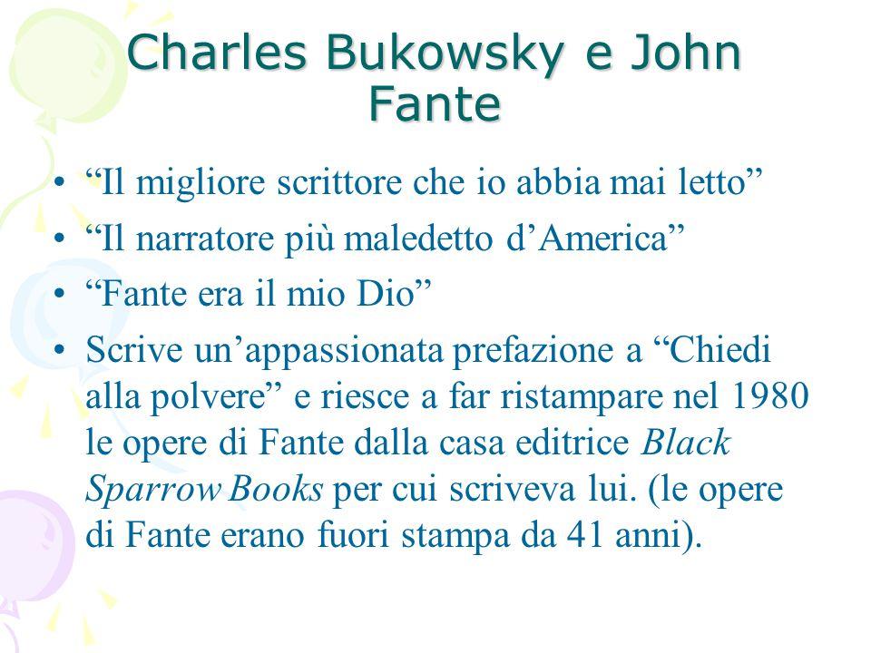 Charles Bukowsky e John Fante Il migliore scrittore che io abbia mai letto Il narratore più maledetto d'America Fante era il mio Dio Scrive un'appassionata prefazione a Chiedi alla polvere e riesce a far ristampare nel 1980 le opere di Fante dalla casa editrice Black Sparrow Books per cui scriveva lui.