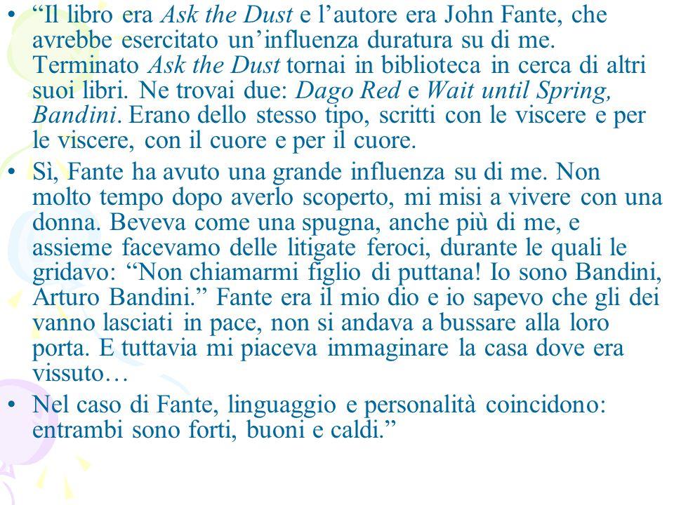 Il libro era Ask the Dust e l'autore era John Fante, che avrebbe esercitato un'influenza duratura su di me.