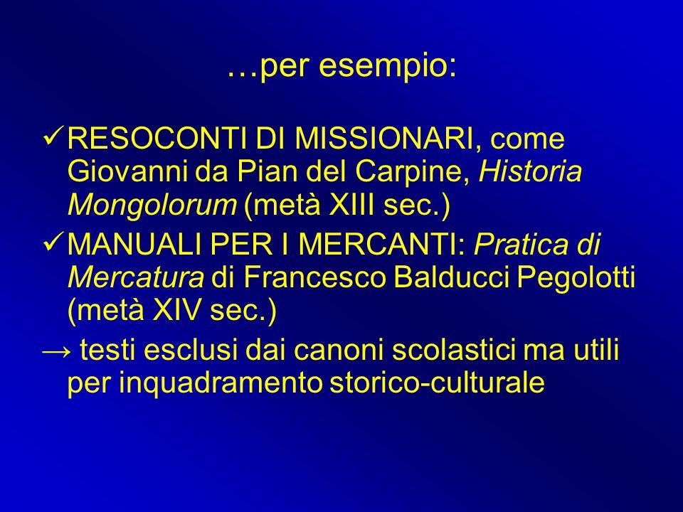 …per esempio: RESOCONTI DI MISSIONARI, come Giovanni da Pian del Carpine, Historia Mongolorum (metà XIII sec.) MANUALI PER I MERCANTI: Pratica di Merc