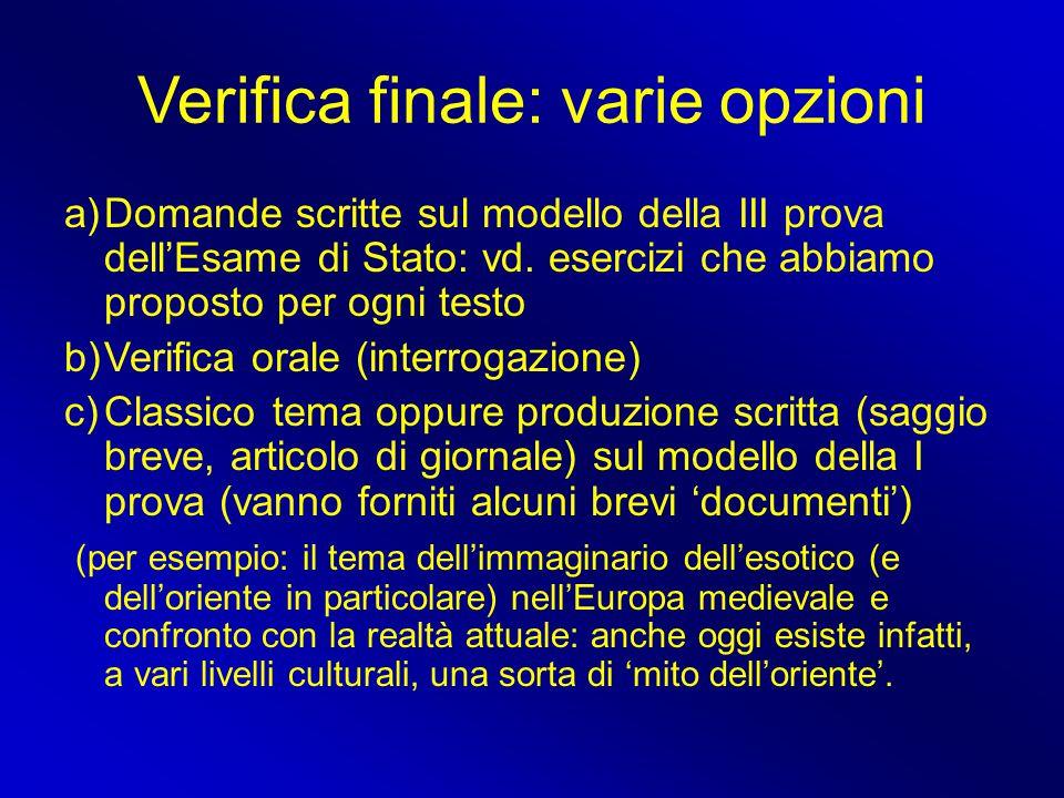 Verifica finale: varie opzioni a)Domande scritte sul modello della III prova dell'Esame di Stato: vd. esercizi che abbiamo proposto per ogni testo b)V