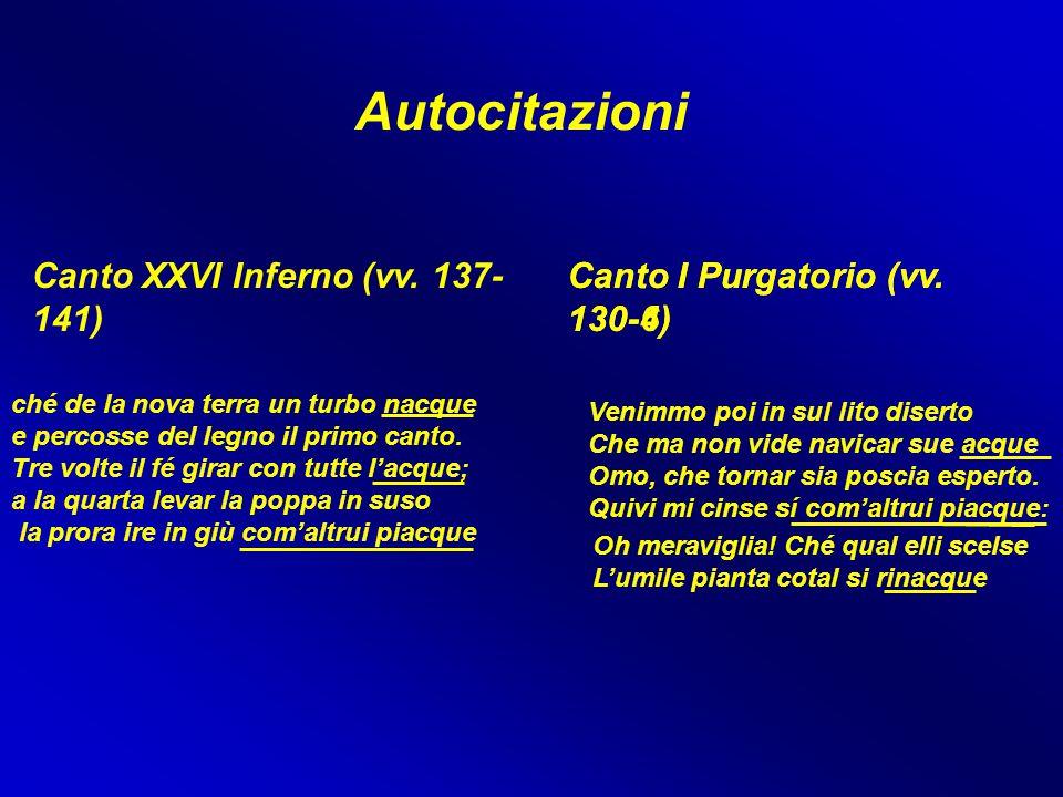Autocitazioni Canto XXVI Inferno (vv. 137- 141) Canto I Purgatorio (vv. 130-4) Venimmo poi in sul lito diserto Che ma non vide navicar sue acque Omo,