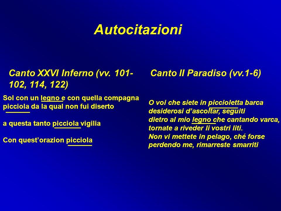 Autocitazioni Canto XXVI Inferno (vv. 101- 102, 114, 122) Canto II Paradiso (vv.1-6) O voi che siete in piccioletta barca desiderosi d'ascoltar, segui