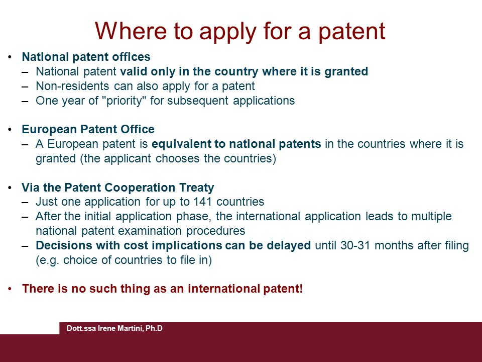 Dott.ssa Irene Martini, Ph.D Where to apply for a patent National patent offices –National patent valid only in the country where it is granted –Non-residents can also apply for a patent –One year of priority for subsequent applications European Patent Office –A European patent is equivalent to national patents in the countries where it is granted (the applicant chooses the countries) Via the Patent Cooperation Treaty –Just one application for up to 141 countries –After the initial application phase, the international application leads to multiple national patent examination procedures –Decisions with cost implications can be delayed until 30-31 months after filing (e.g.
