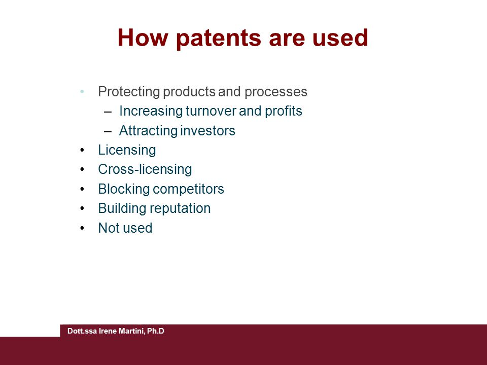 Dott.ssa Irene Martini, Ph.D How patents are used Protecting products and processes –Increasing turnover and profits –Attracting investors Licensing Cross-licensing Blocking competitors Building reputation Not used