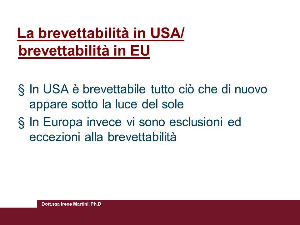 Dott.ssa Irene Martini, Ph.D La brevettabilità in USA/ brevettabilità in EU §In USA è brevettabile tutto ciò che di nuovo appare sotto la luce del sole §In Europa invece vi sono esclusioni ed eccezioni alla brevettabilità