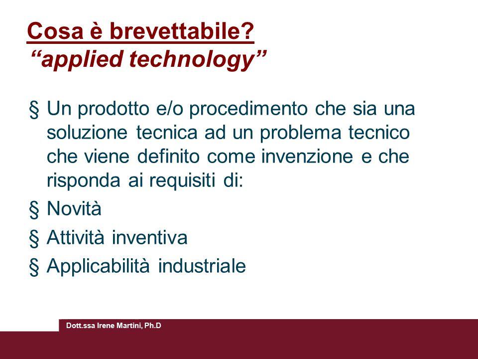 """Dott.ssa Irene Martini, Ph.D Cosa è brevettabile? """"applied technology"""" §Un prodotto e/o procedimento che sia una soluzione tecnica ad un problema tecn"""